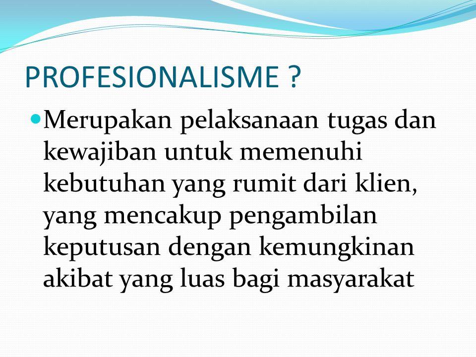 PROFESIONALISME ? Merupakan pelaksanaan tugas dan kewajiban untuk memenuhi kebutuhan yang rumit dari klien, yang mencakup pengambilan keputusan dengan