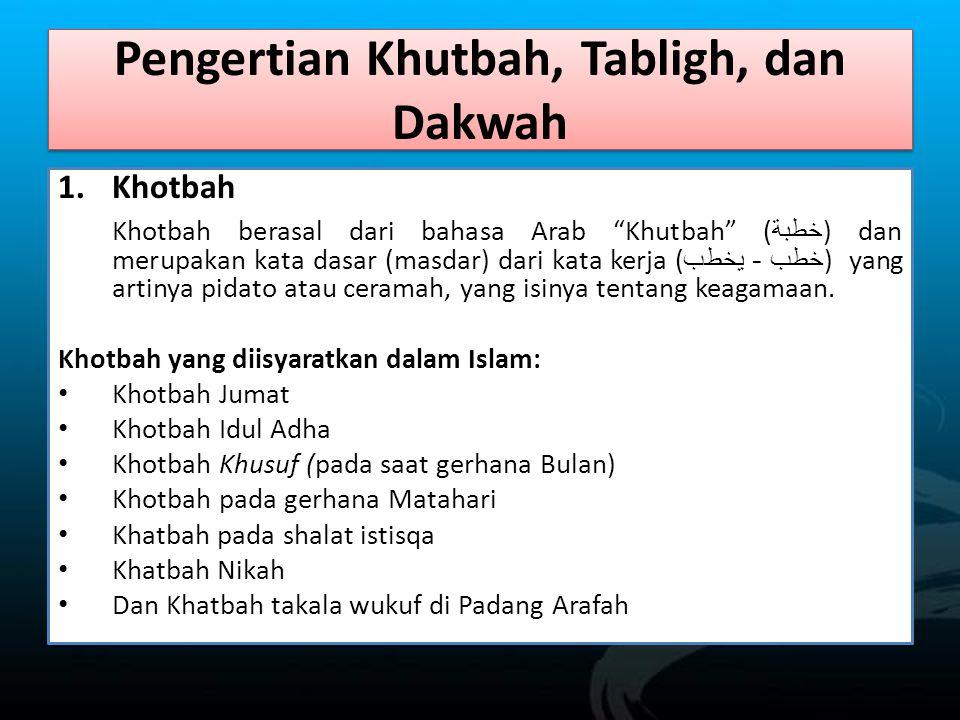Pengertian Khutbah, Tabligh, dan Dakwah 1.Khotbah Khotbah berasal dari bahasa Arab Khutbah ( خطبة ) dan merupakan kata dasar (masdar) dari kata kerja ( خطب - يخطب ) yang artinya pidato atau ceramah, yang isinya tentang keagamaan.