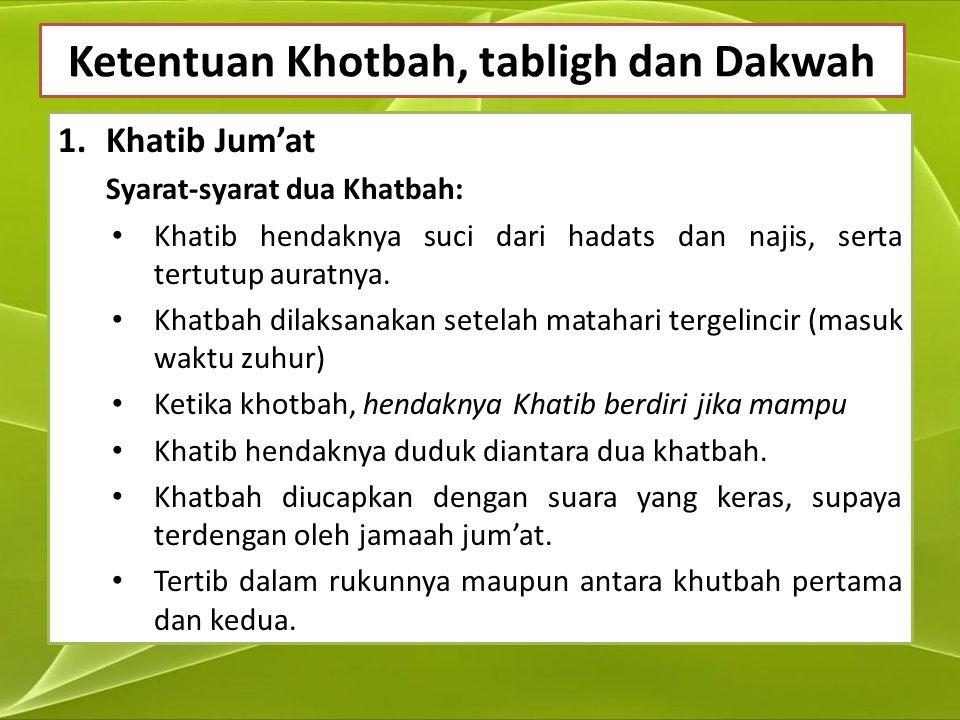 Ketentuan Khotbah, tabligh dan Dakwah 1.Khatib Jum'at Syarat-syarat dua Khatbah: Khatib hendaknya suci dari hadats dan najis, serta tertutup auratnya.