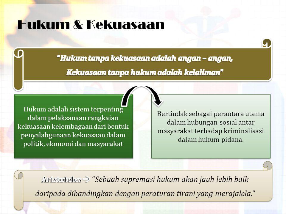 Hukum & Kekuasaan Hukum adalah sistem terpenting dalam pelaksanaan rangkaian kekuasaan kelembagaan dari bentuk penyalahgunaan kekuasaan dalam politik, ekonomi dan masyarakat Bertindak sebagai perantara utama dalam hubungan sosial antar masyarakat terhadap kriminalisasi dalam hukum pidana.