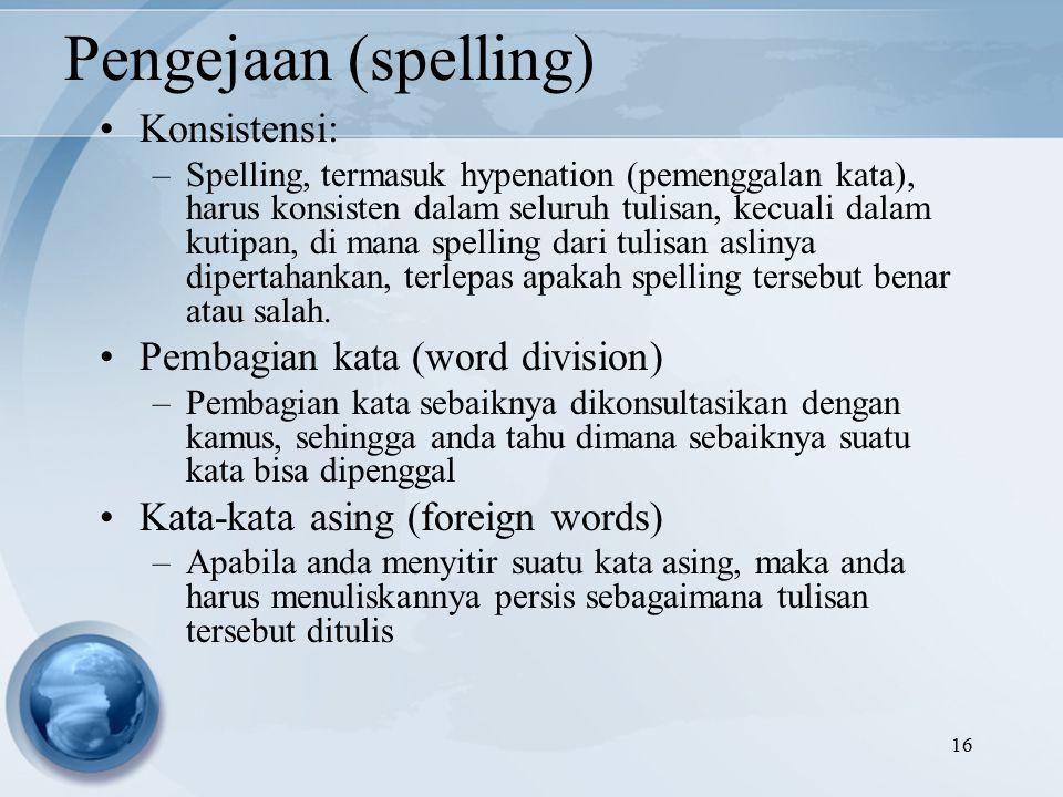 16 Pengejaan (spelling) Konsistensi: –Spelling, termasuk hypenation (pemenggalan kata), harus konsisten dalam seluruh tulisan, kecuali dalam kutipan, di mana spelling dari tulisan aslinya dipertahankan, terlepas apakah spelling tersebut benar atau salah.