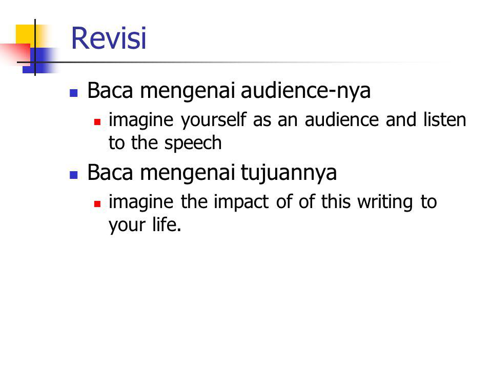 Revisi Baca mengenai audience-nya imagine yourself as an audience and listen to the speech Baca mengenai tujuannya imagine the impact of of this writi