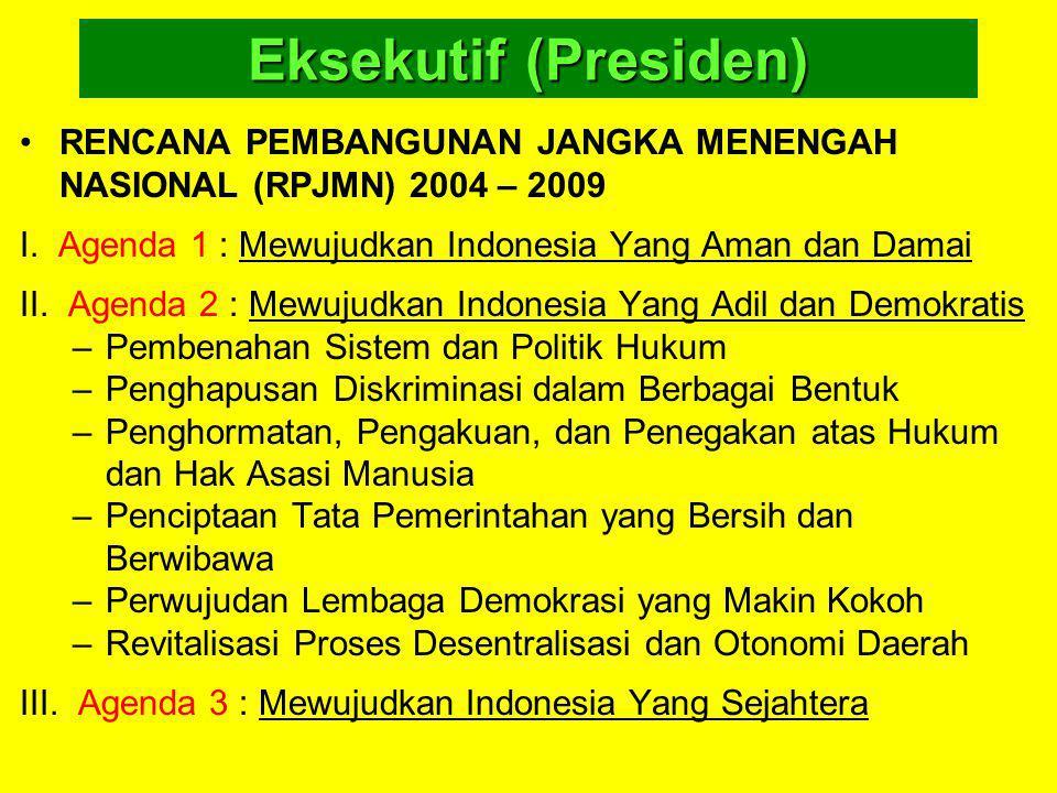 Eksekutif (Presiden) RENCANA PEMBANGUNAN JANGKA MENENGAH NASIONAL (RPJMN) 2004 – 2009 I. Agenda 1 : Mewujudkan Indonesia Yang Aman dan Damai II. Agend