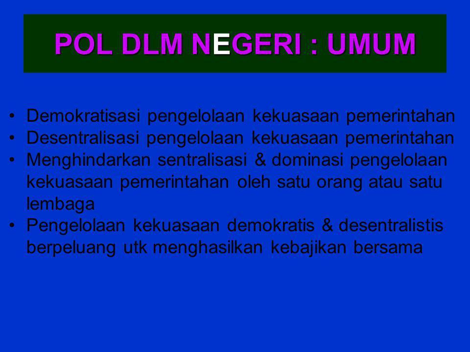POL DLM NEGERI : UMUM Demokratisasi pengelolaan kekuasaan pemerintahan Desentralisasi pengelolaan kekuasaan pemerintahan Menghindarkan sentralisasi &