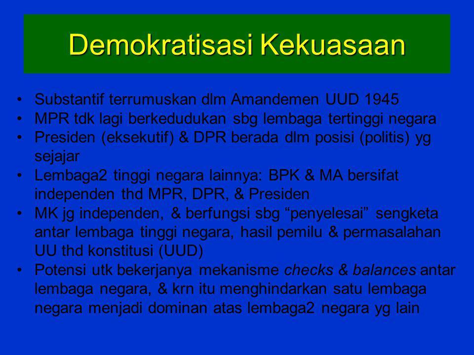 Demokratisasi Kekuasaan Substantif terrumuskan dlm Amandemen UUD 1945 MPR tdk lagi berkedudukan sbg lembaga tertinggi negara Presiden (eksekutif) & DP