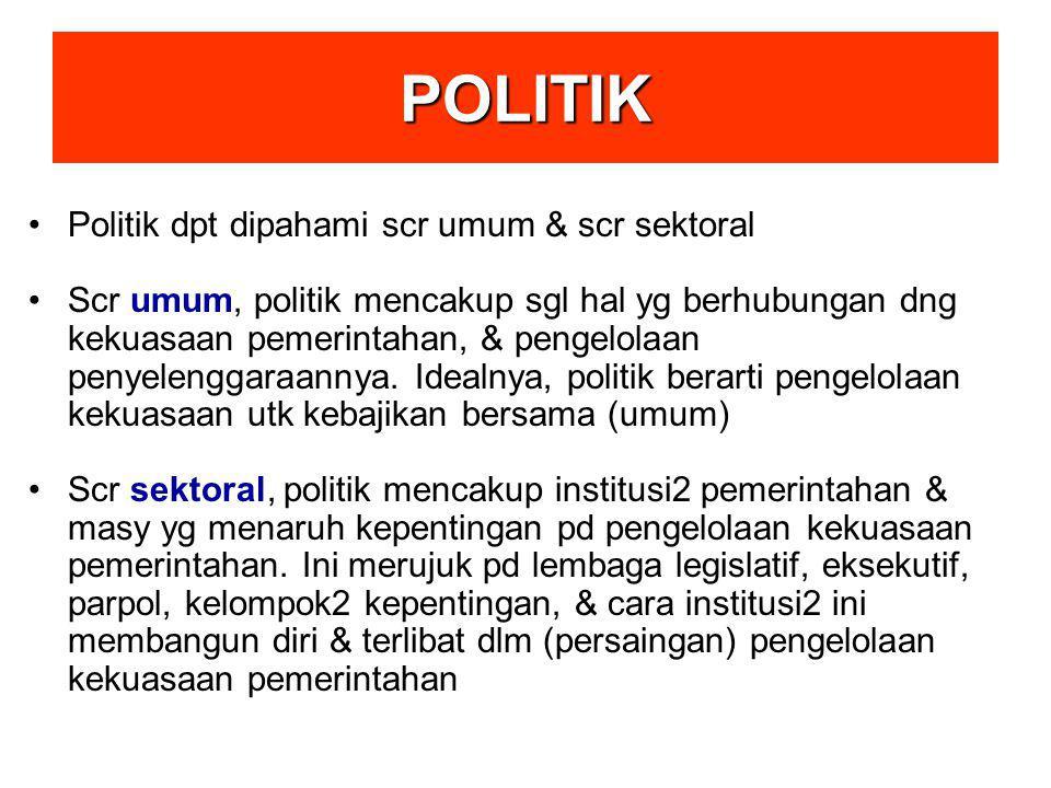 POLITIK Politik dpt dipahami scr umum & scr sektoral Scr umum, politik mencakup sgl hal yg berhubungan dng kekuasaan pemerintahan, & pengelolaan penye