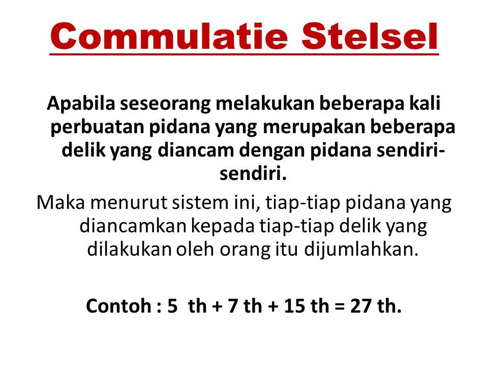 Commulatie Stelsel Apabila seseorang melakukan beberapa kali perbuatan pidana yang merupakan beberapa delik yang diancam dengan pidana sendiri- sendir