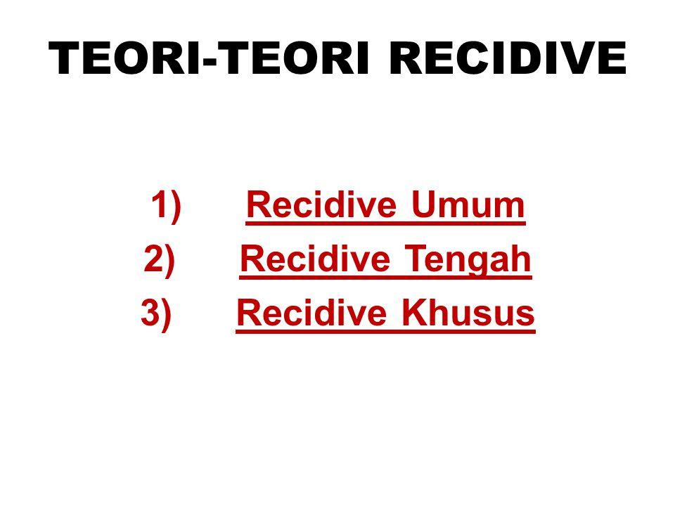 TEORI-TEORI RECIDIVE 1) Recidive Umum 2) Recidive Tengah 3) Recidive Khusus