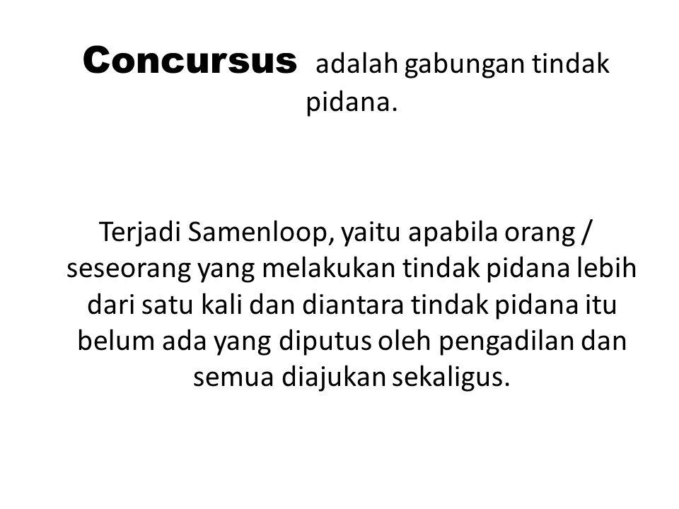 Concursus adalah gabungan tindak pidana. Terjadi Samenloop, yaitu apabila orang / seseorang yang melakukan tindak pidana lebih dari satu kali dan dian