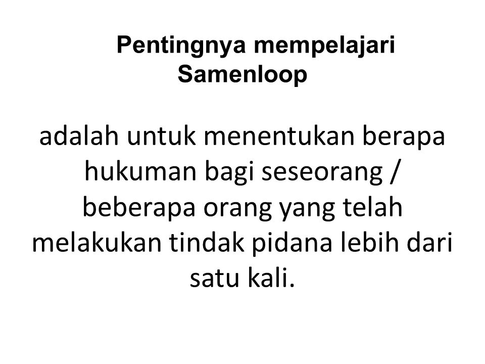 Pentingnya mempelajari Samenloop adalah untuk menentukan berapa hukuman bagi seseorang / beberapa orang yang telah melakukan tindak pidana lebih dari