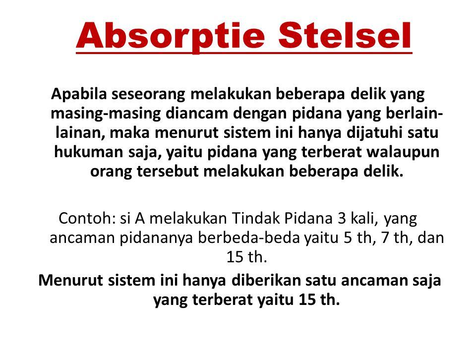 Absorptie Stelsel Apabila seseorang melakukan beberapa delik yang masing-masing diancam dengan pidana yang berlain- lainan, maka menurut sistem ini ha