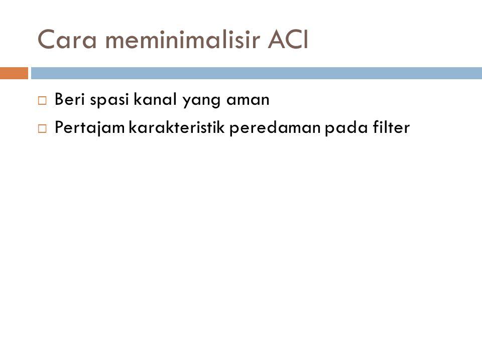 Cara meminimalisir ACI  Beri spasi kanal yang aman  Pertajam karakteristik peredaman pada filter