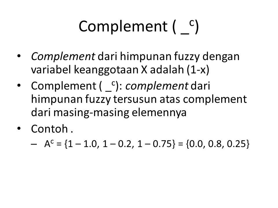 Complement ( _ c ) Complement dari himpunan fuzzy dengan variabel keanggotaan X adalah (1-x) Complement ( _ c ): complement dari himpunan fuzzy tersu