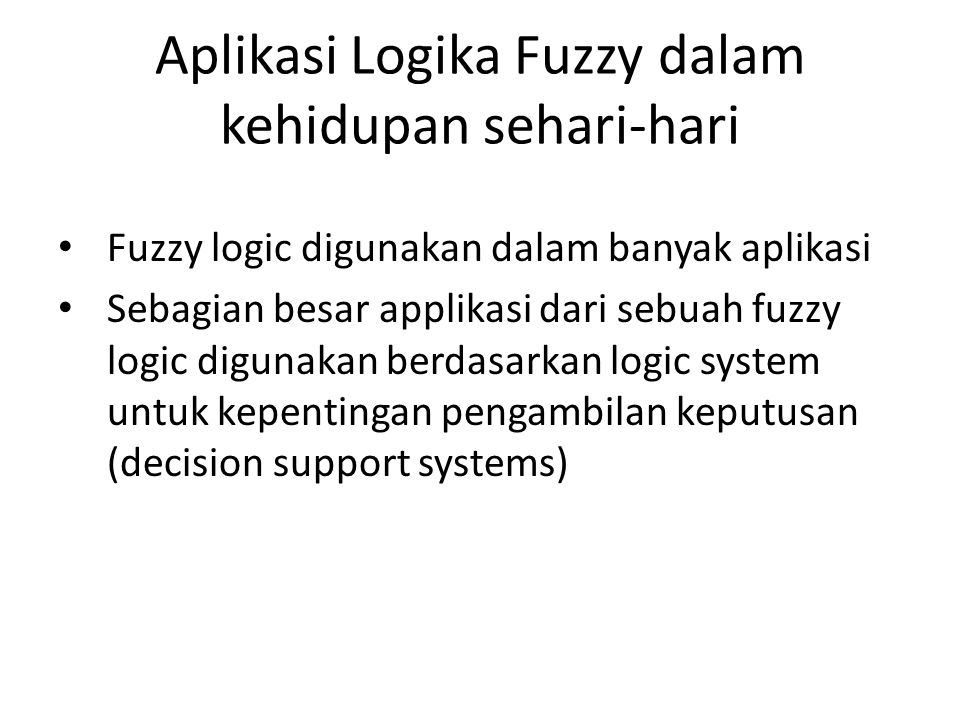 Aplikasi Logika Fuzzy dalam kehidupan sehari-hari Fuzzy logic digunakan dalam banyak aplikasi Sebagian besar applikasi dari sebuah fuzzy logic digunak
