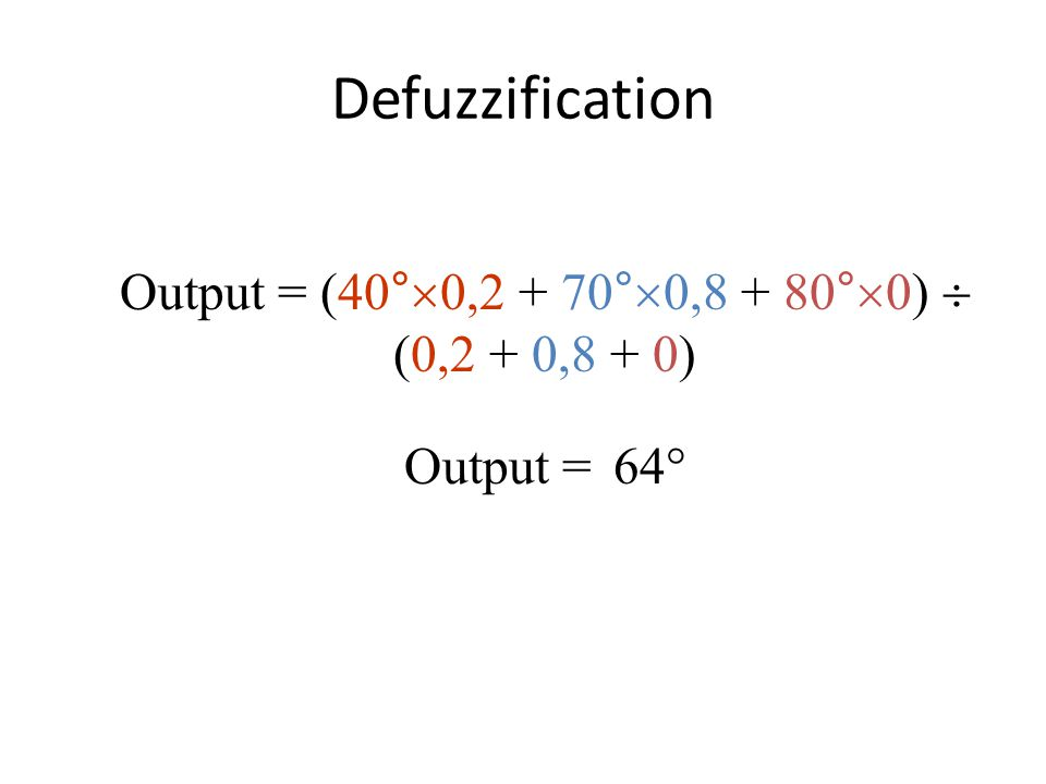 Defuzzification Output = (40°  0,2 + 70°  0,8 + 80°  0)  (0,2 + 0,8 + 0) Output = 64 