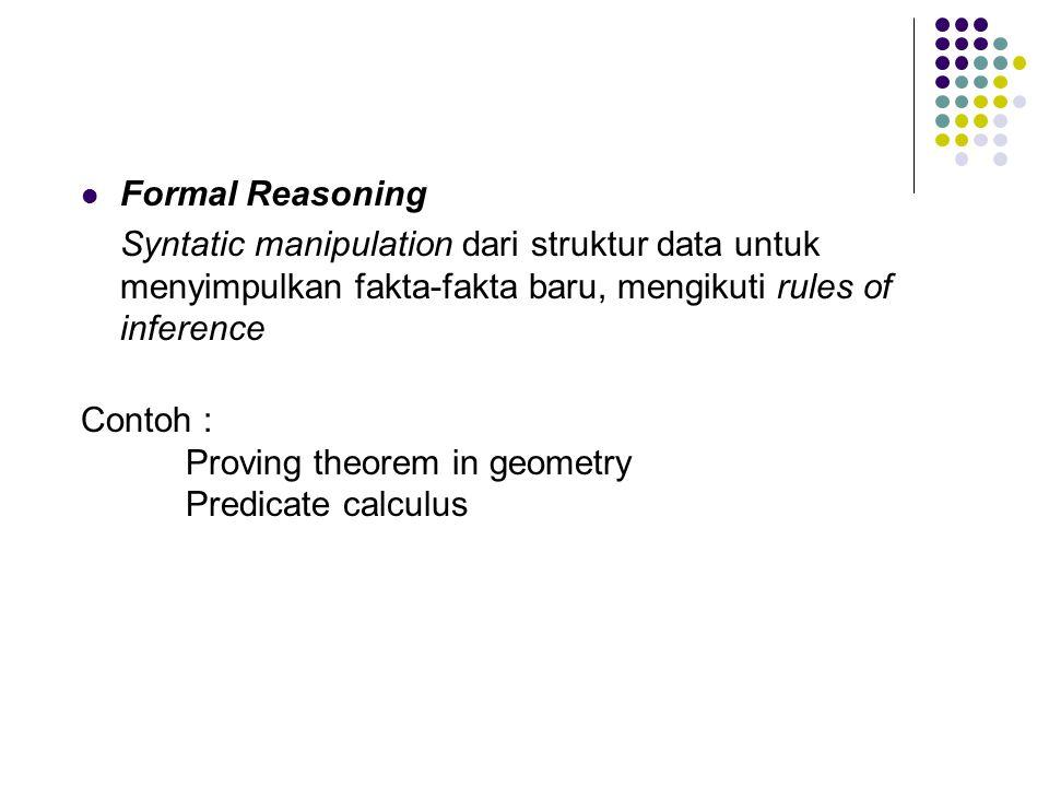 Formal Reasoning Syntatic manipulation dari struktur data untuk menyimpulkan fakta-fakta baru, mengikuti rules of inference Contoh : Proving theorem i
