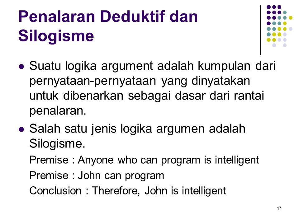 Penalaran Deduktif dan Silogisme Suatu logika argument adalah kumpulan dari pernyataan-pernyataan yang dinyatakan untuk dibenarkan sebagai dasar dari