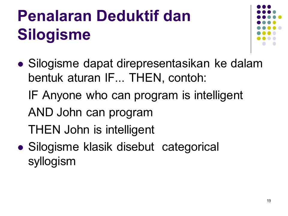 Penalaran Deduktif dan Silogisme Silogisme dapat direpresentasikan ke dalam bentuk aturan IF... THEN, contoh: IF Anyone who can program is intelligent