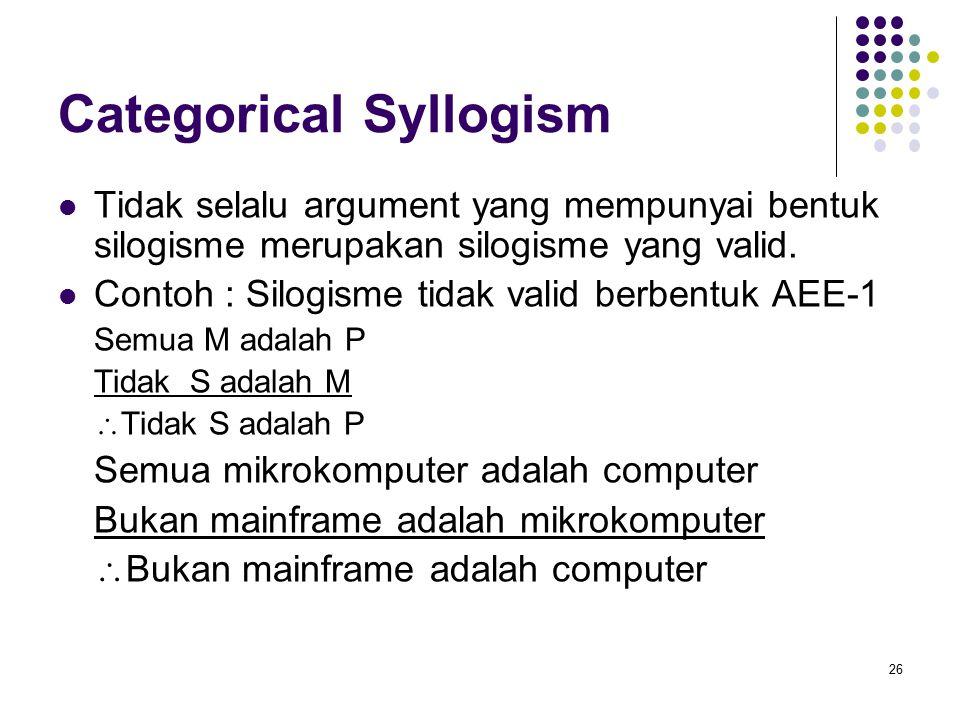 Categorical Syllogism Tidak selalu argument yang mempunyai bentuk silogisme merupakan silogisme yang valid.