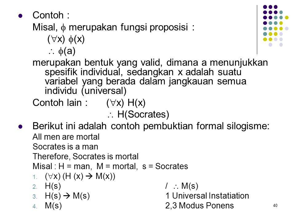 40 Contoh : Misal,  merupakan fungsi proposisi : (  x)  (x)   (a) merupakan bentuk yang valid, dimana a menunjukkan spesifik individual, sedangkan x adalah suatu variabel yang berada dalam jangkauan semua individu (universal) Contoh lain : (  x) H(x)  H(Socrates) Berikut ini adalah contoh pembuktian formal silogisme: All men are mortal Socrates is a man Therefore, Socrates is mortal Misal : H = man, M = mortal, s = Socrates 1.