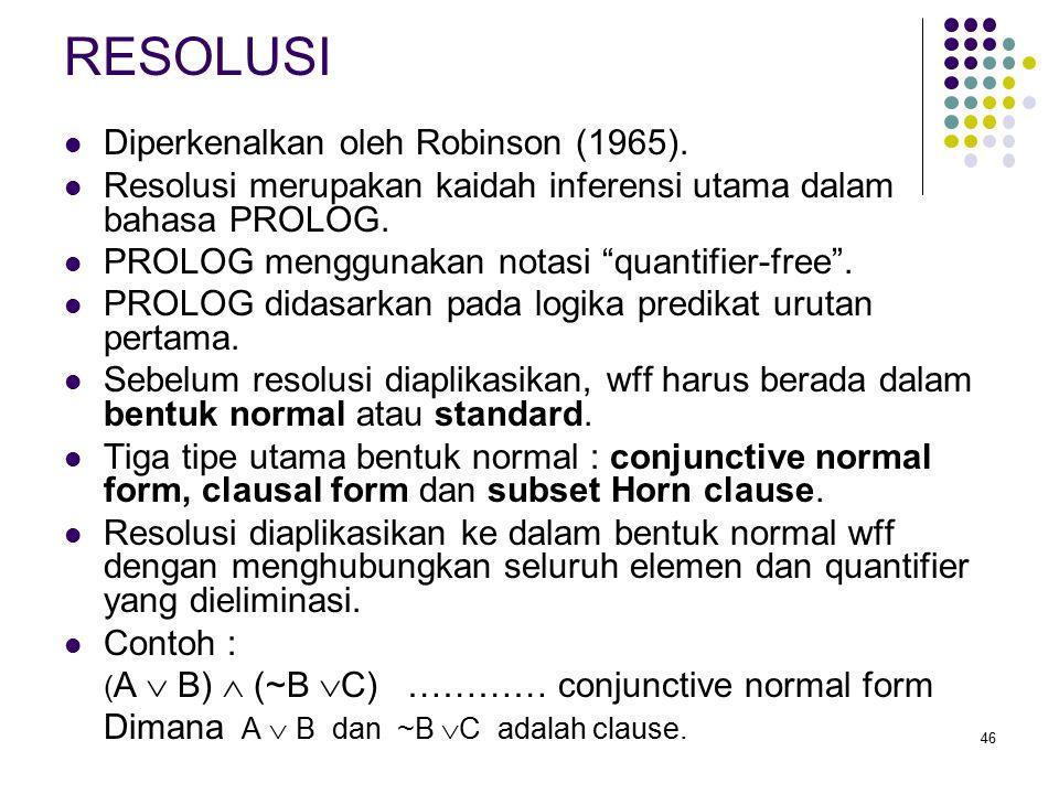 """46 RESOLUSI Diperkenalkan oleh Robinson (1965). Resolusi merupakan kaidah inferensi utama dalam bahasa PROLOG. PROLOG menggunakan notasi """"quantifier-f"""