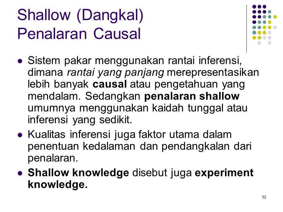 Shallow (Dangkal) Penalaran Causal Sistem pakar menggunakan rantai inferensi, dimana rantai yang panjang merepresentasikan lebih banyak causal atau pe