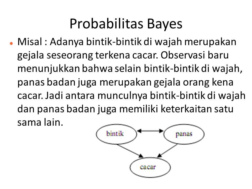 Probabilitas Bayes Misal : Adanya bintik-bintik di wajah merupakan gejala seseorang terkena cacar. Observasi baru menunjukkan bahwa selain bintik-bint