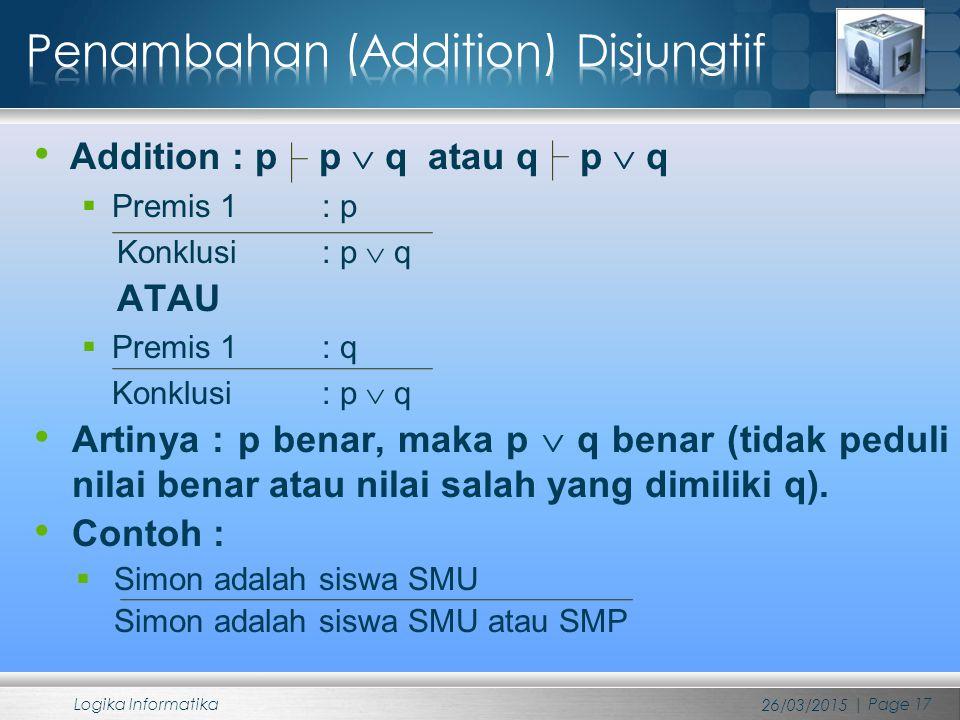 Addition : p p  q atau q p  q  Premis 1 : p Konklusi : p  q ATAU  Premis 1 : q Konklusi : p  q Artinya : p benar, maka p  q benar (tidak peduli