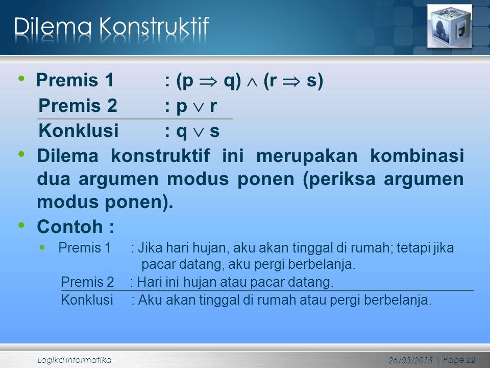 Premis 1 : (p  q)  (r  s) Premis 2 : p  r Konklusi : q  s Dilema konstruktif ini merupakan kombinasi dua argumen modus ponen (periksa argumen mod