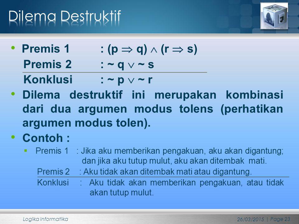 Premis 1 : (p  q)  (r  s) Premis 2 : ~ q  ~ s Konklusi : ~ p  ~ r Dilema destruktif ini merupakan kombinasi dari dua argumen modus tolens (perhat