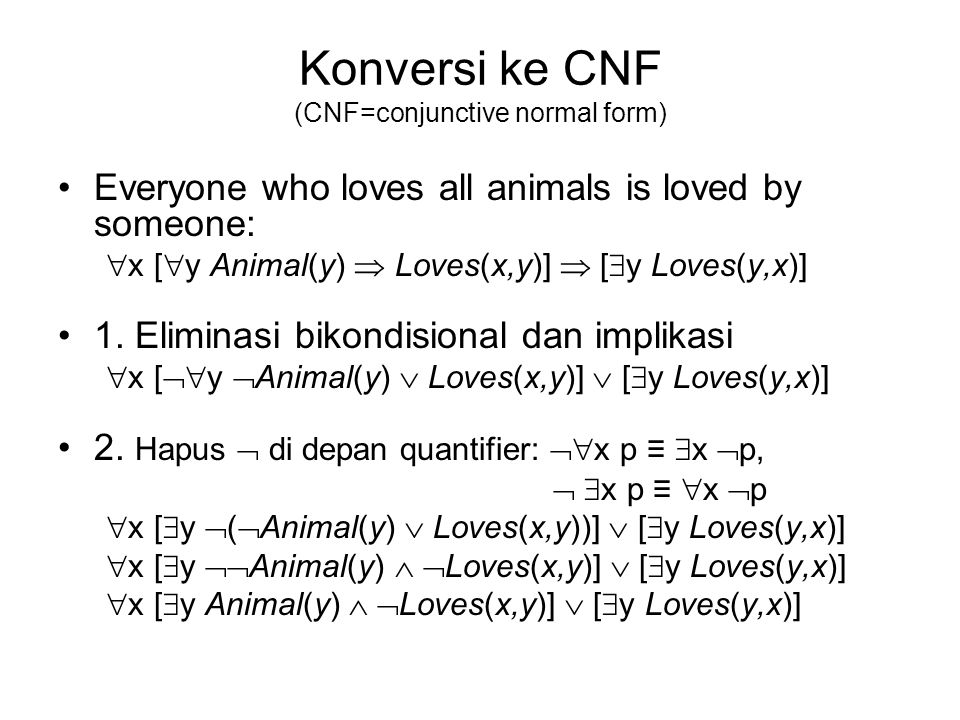 Konversi ke CNF (CNF=conjunctive normal form) Everyone who loves all animals is loved by someone:  x [  y Animal(y)  Loves(x,y)]  [  y Loves(y,x)
