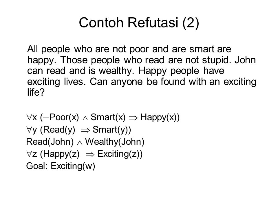 Contoh Refutasi (2) All people who are not poor and are smart are happy. Those people who read are not stupid. John can read and is wealthy. Happy peo