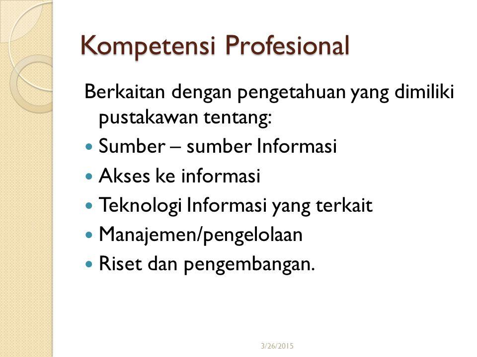 3/26/201514 Kompetensi Profesional Berkaitan dengan pengetahuan yang dimiliki pustakawan tentang: Sumber – sumber Informasi Akses ke informasi Teknolo
