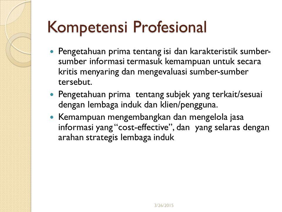 3/26/201515 Kompetensi Profesional Pengetahuan prima tentang isi dan karakteristik sumber- sumber informasi termasuk kemampuan untuk secara kritis men