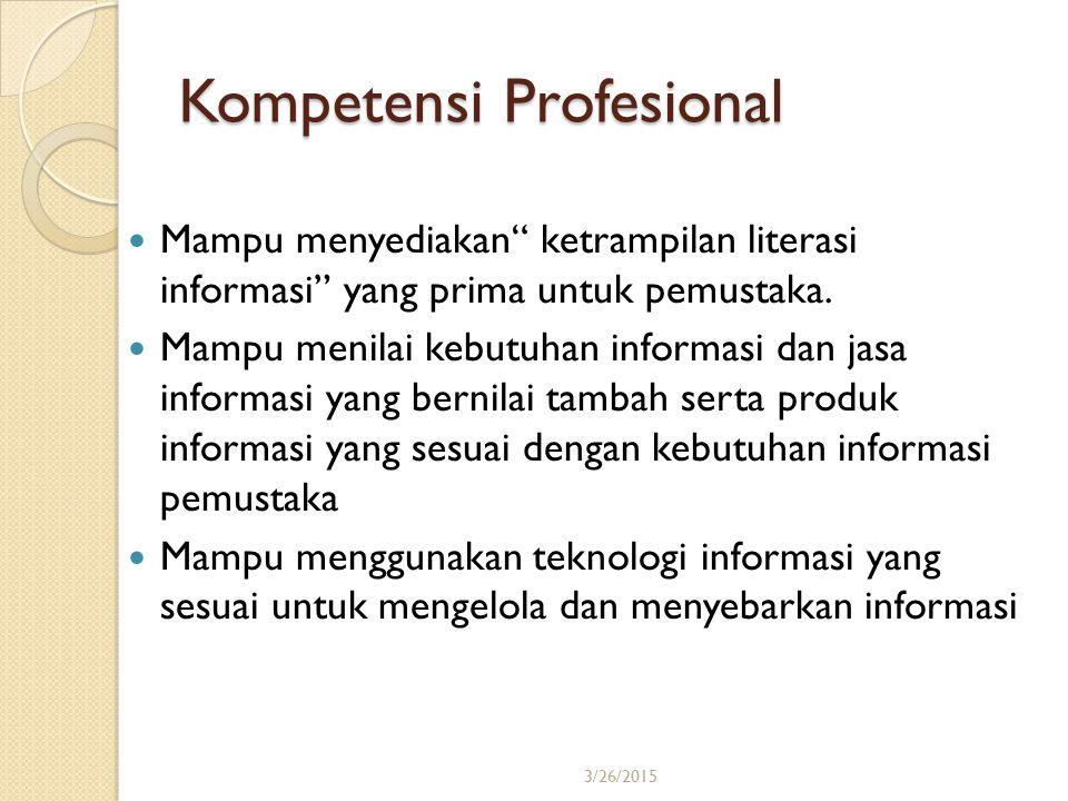 """3/26/201516 Kompetensi Profesional Mampu menyediakan"""" ketrampilan literasi informasi"""" yang prima untuk pemustaka. Mampu menilai kebutuhan informasi da"""