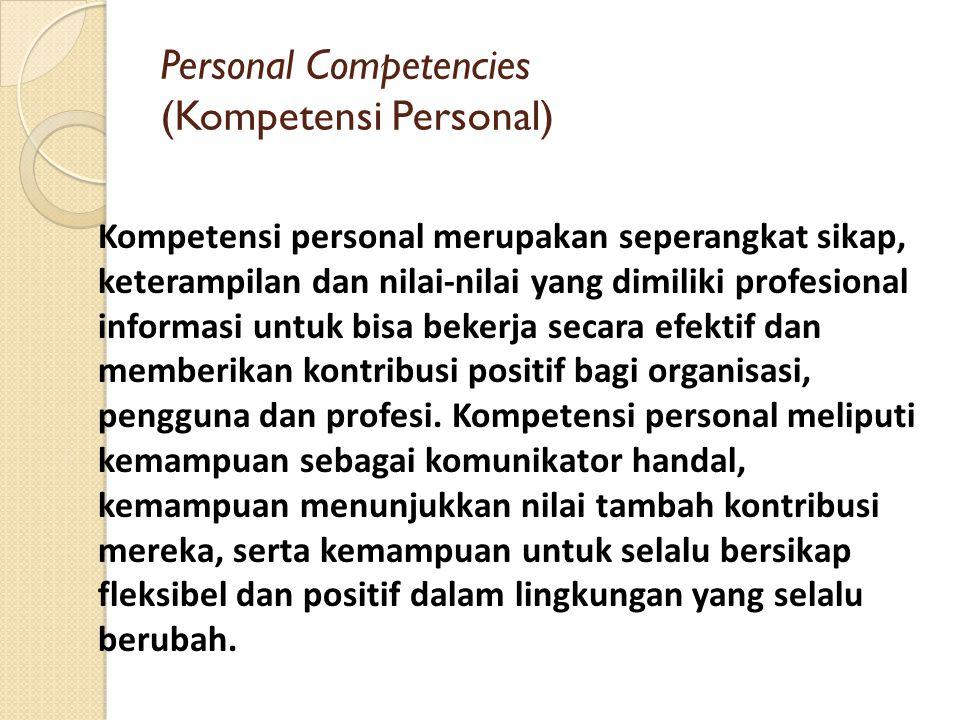 Personal Competencies (Kompetensi Personal) Kompetensi personal merupakan seperangkat sikap, keterampilan dan nilai-nilai yang dimiliki profesional in
