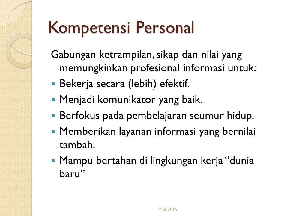 3/26/201521 Kompetensi Personal Gabungan ketrampilan, sikap dan nilai yang memungkinkan profesional informasi untuk: Bekerja secara (lebih) efektif. M