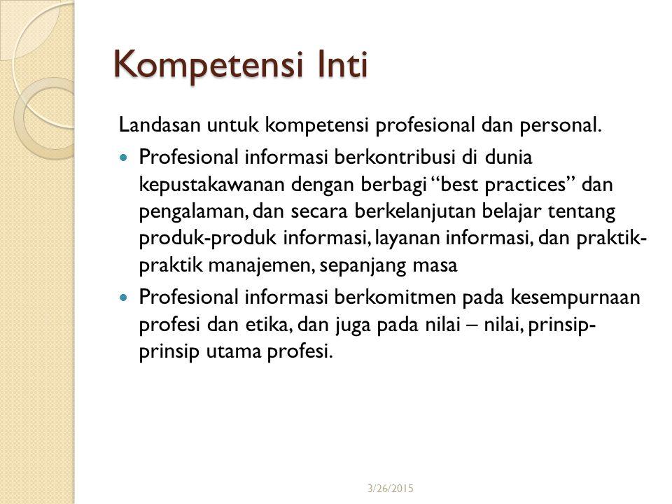 3/26/201522 Kompetensi Inti Landasan untuk kompetensi profesional dan personal. Profesional informasi berkontribusi di dunia kepustakawanan dengan ber