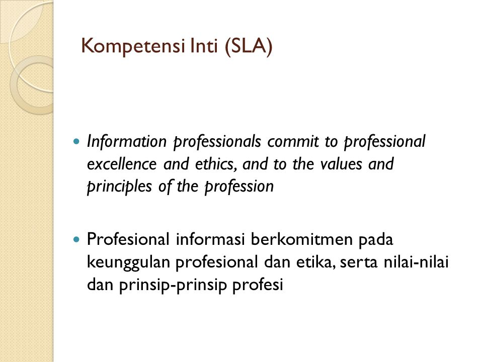 Kompetensi Inti (SLA) Information professionals commit to professional excellence and ethics, and to the values and principles of the profession Profe
