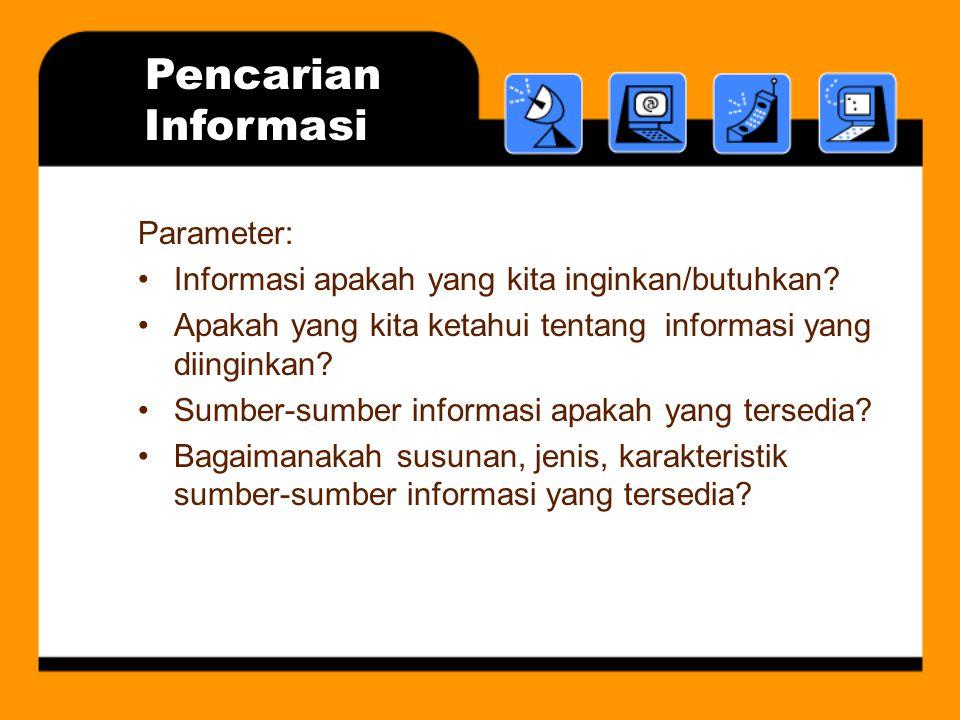 Pencarian Informasi Parameter: Informasi apakah yang kita inginkan/butuhkan? Apakah yang kita ketahui tentang informasi yang diinginkan? Sumber-sumber