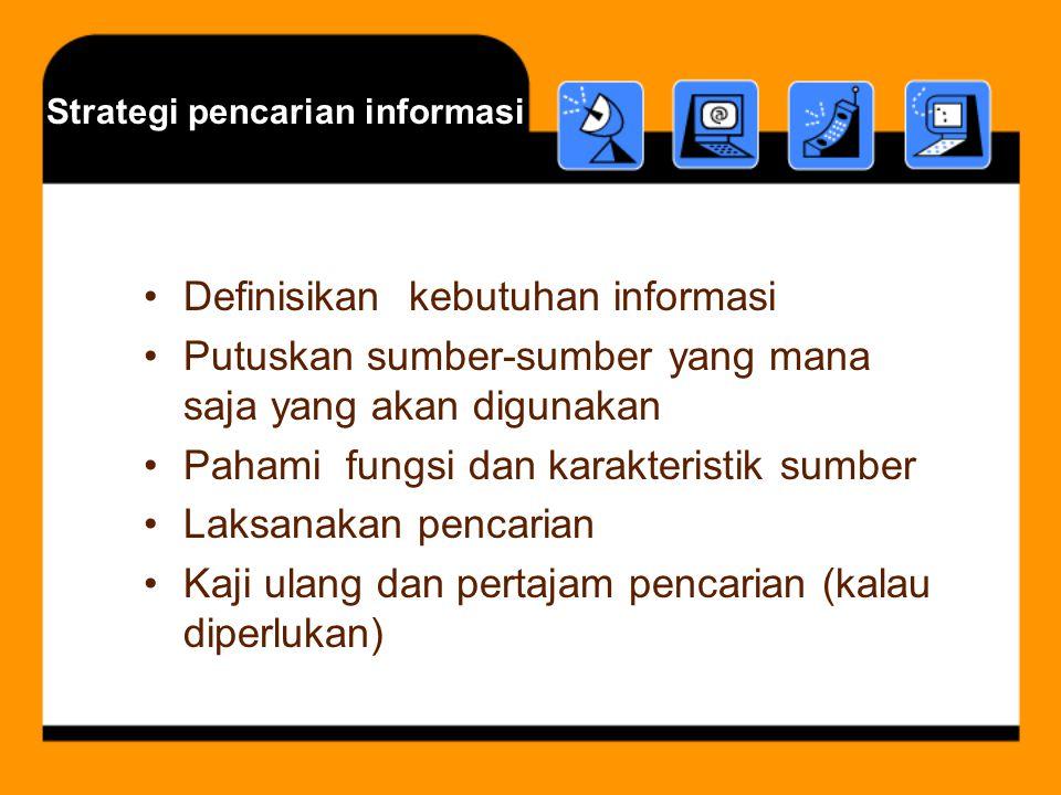 Strategi pencarian informasi Definisikan kebutuhan informasi Putuskan sumber-sumber yang mana saja yang akan digunakan Pahami fungsi dan karakteristik