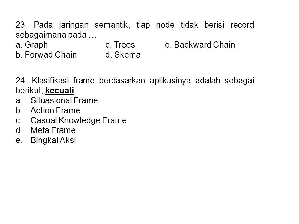 23. Pada jaringan semantik, tiap node tidak berisi record sebagaimana pada … a. Graphc. Treese. Backward Chain b. Forwad Chaind. Skema 24. Klasifikasi
