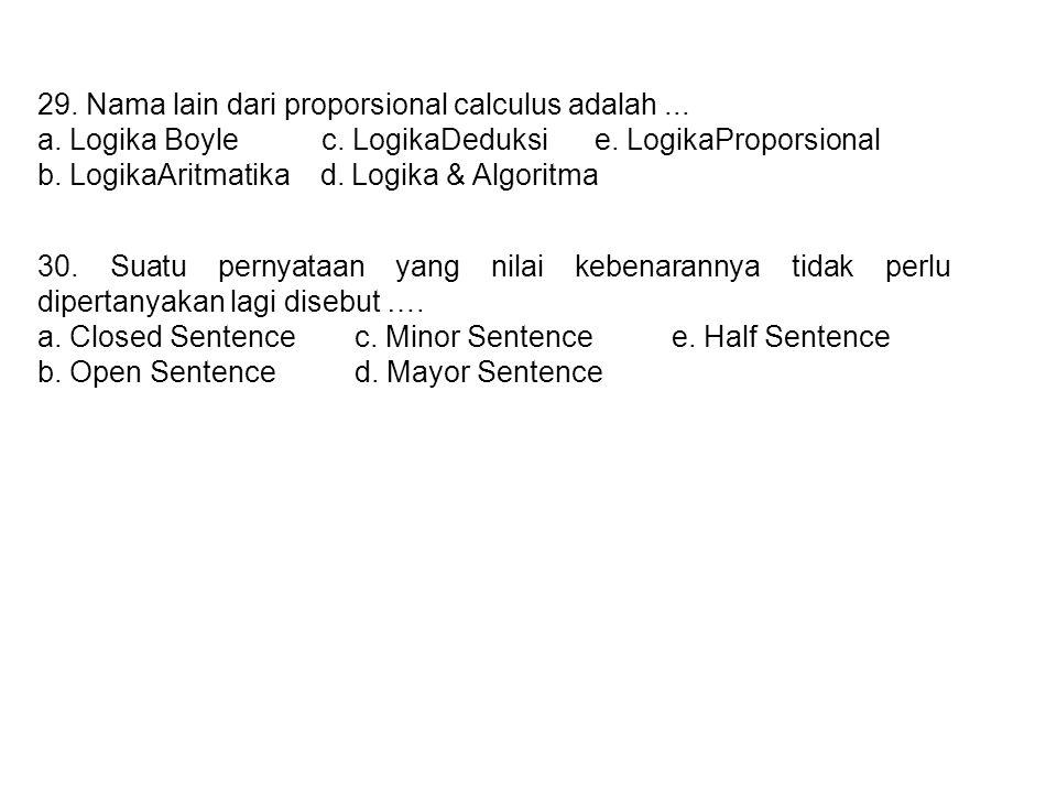 29. Nama lain dari proporsional calculus adalah... a. Logika Boyle c. LogikaDeduksi e. LogikaProporsional b. LogikaAritmatika d. Logika & Algoritma 30