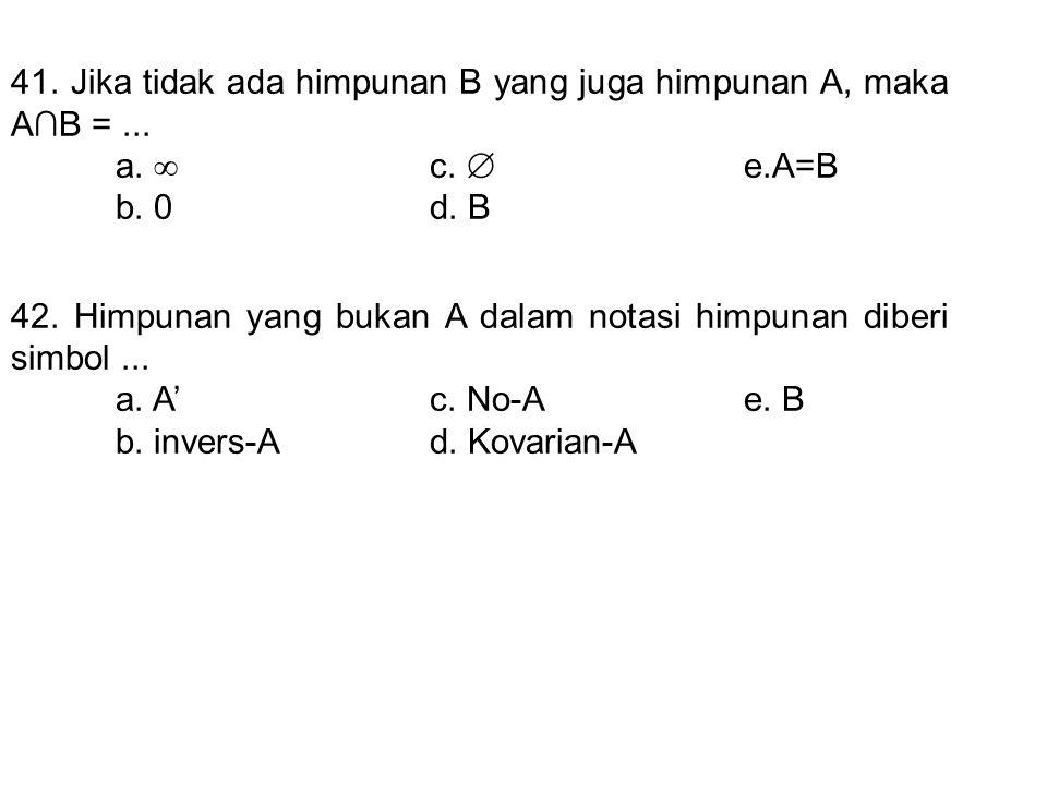 41. Jika tidak ada himpunan B yang juga himpunan A, maka A∩B =... a.  c.  e.A=B b. 0d. B 42. Himpunan yang bukan A dalam notasi himpunan diberi simb