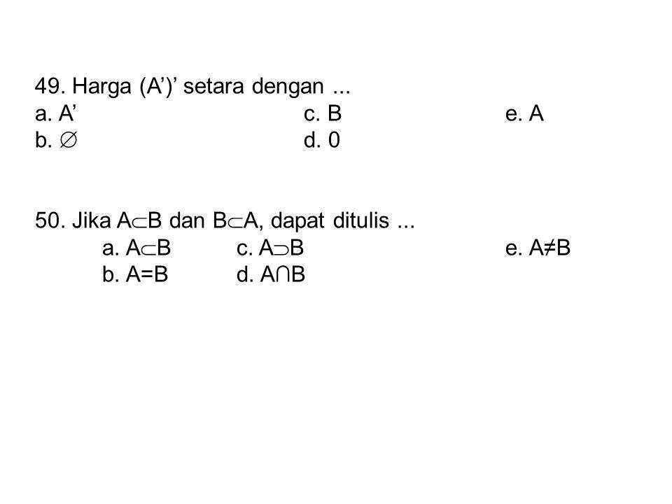 49. Harga (A')' setara dengan... a. A'c. Be. A b.  d. 0 50. Jika A  B dan B  A, dapat ditulis... a. A  Bc. A  Be. A≠B b. A=Bd. A∩B