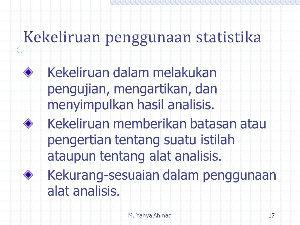 M. Yahya Ahmad17 Kekeliruan penggunaan statistika Kekeliruan dalam melakukan pengujian, mengartikan, dan menyimpulkan hasil analisis. Kekeliruan membe