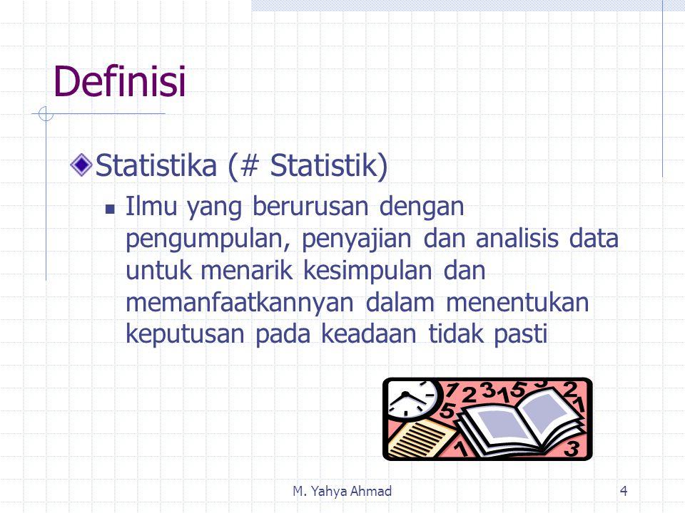 M. Yahya Ahmad4 Definisi Statistika (# Statistik) Ilmu yang berurusan dengan pengumpulan, penyajian dan analisis data untuk menarik kesimpulan dan mem