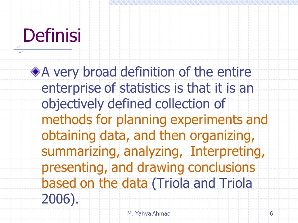 M. Yahya Ahmad6 A very broad definition of the entire enterprise of statistics is that it is an objectively defined collection of methods for planning