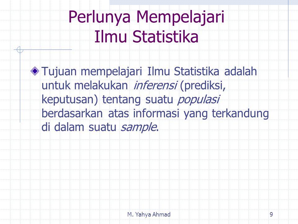 M. Yahya Ahmad9 Tujuan mempelajari Ilmu Statistika adalah untuk melakukan inferensi (prediksi, keputusan) tentang suatu populasi berdasarkan atas info