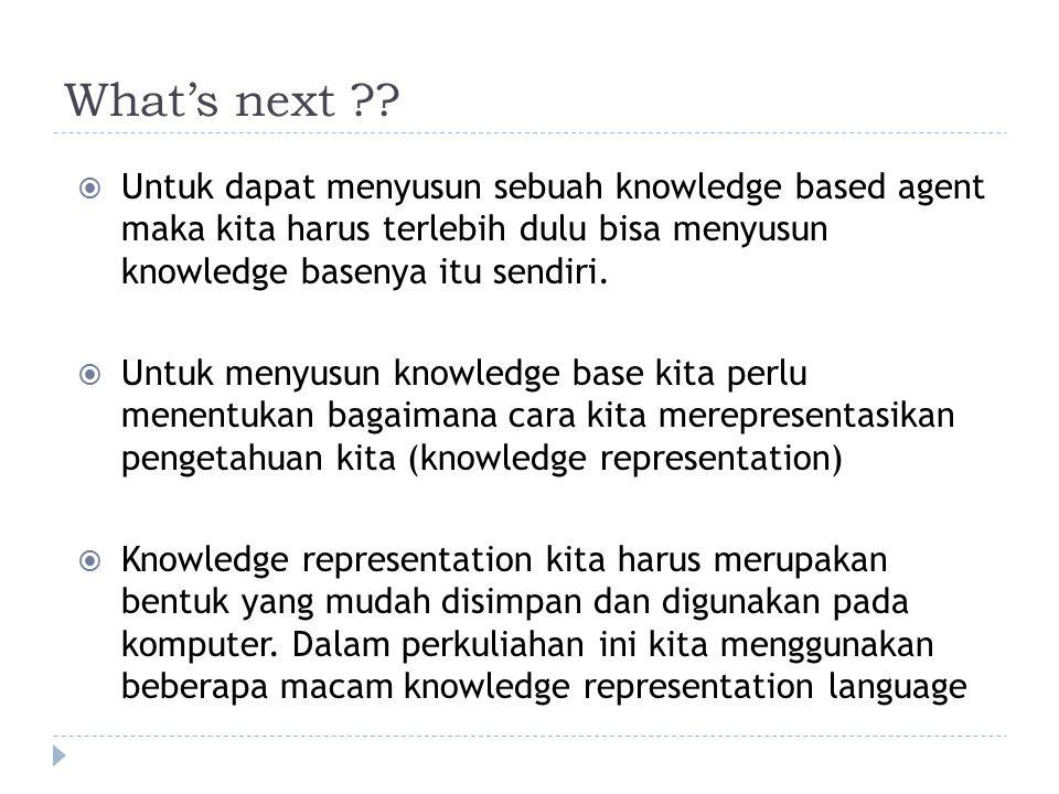 What's next ??  Untuk dapat menyusun sebuah knowledge based agent maka kita harus terlebih dulu bisa menyusun knowledge basenya itu sendiri.  Untuk